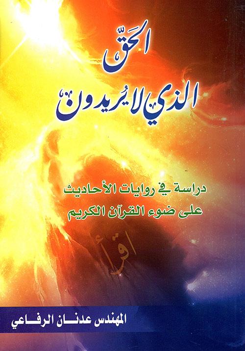 الحق الذي لا يريدون ؛ دراسة في روايات الأحاديث على ضوء القرآن الكريم