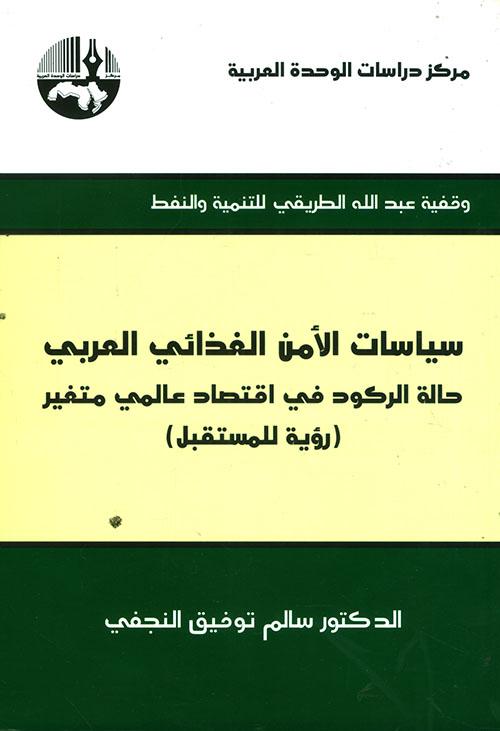 سياسات الأمن الغذائي العربي ؛ حالة الركود في اقتصاد عالمي متغير (رؤية للمستقبل)
