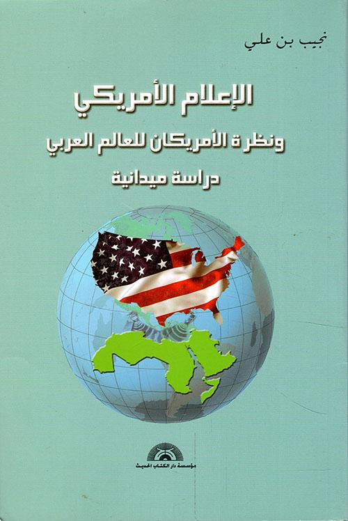 الإعلام الأمريكي ونظرة الأمريكان للعالم العربي - دراسة ميدانية