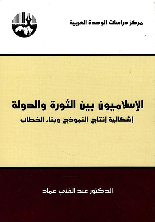 الإسلاميون بين الثورة والدولة ؛ إشكالية إنتاج النموذج وبناء الخطاب