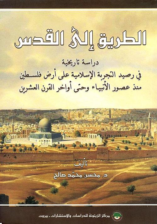 الطريق إلى القدس: دراسة تاريخية في رصيد التجربة الإسلامية على أرض فلسطين منذ عصور الأنبياء وحتى أواخر القرن العشرين