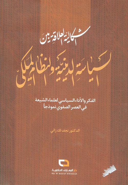 إشكالية العلاقة بين السياسة الدينية والنظام الملكي ؛ الفكر والأداء السياسي لعلماء الشيعة في العصر الصفوي نموذجاً