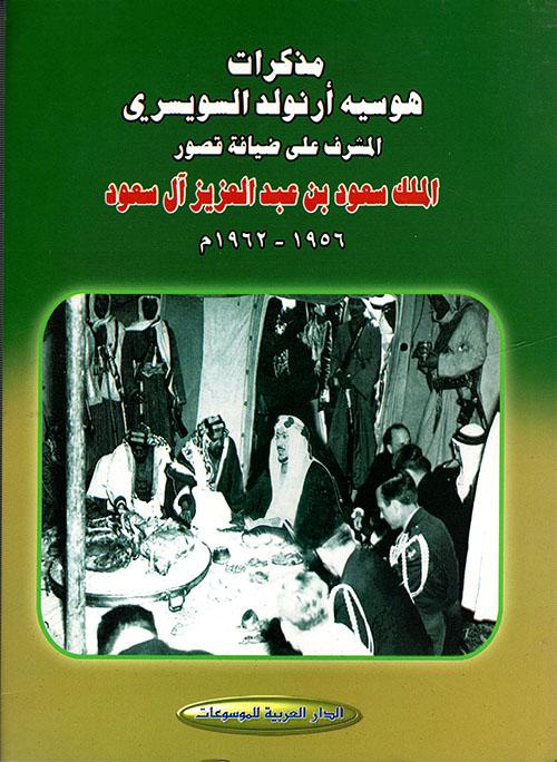 مذكرات هوسيه أرنولد السويسري المشرف على ضيافة قصور الملك سعود بن عبد العزيز آل سعود 1956 - 1962م