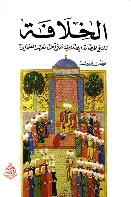 الخلافة ؛ تاريخ الحضارة الإسلامية حتى آخر العهد العثماني
