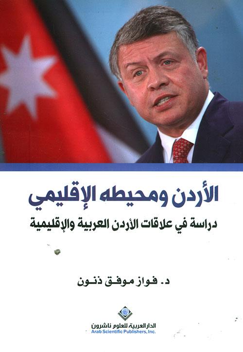 الأردن ومحيطه الإقليمي ؛ دراسة في علاقات الأردن العربية والإقليمية