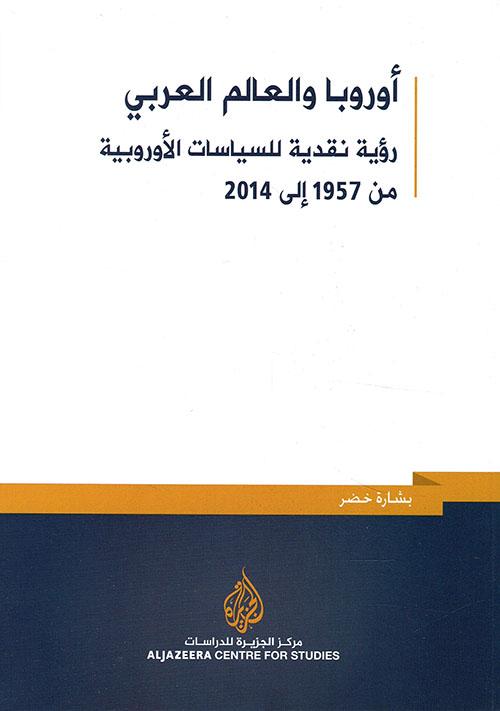 أوروبا والعالم العربي ؛ رؤية نقدية للسياسات الأوروبية من 1957 - 2014