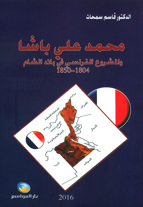 محمد علي باشا والمشروع الفرنسي في بلاد الشام 1804 - 1850