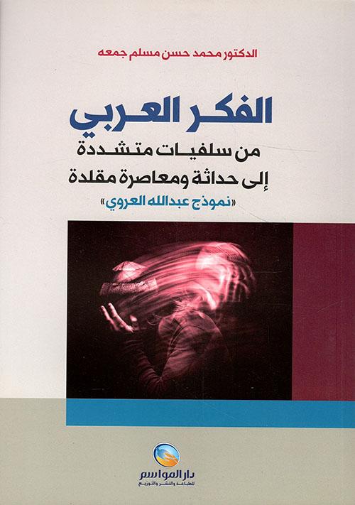 الفكر العربي ؛ من سلفيات متشددة إلى حداثة ومعاصرة مقلدة
