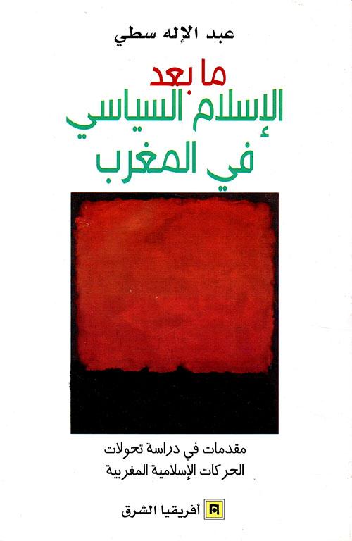 ما بعد الإسلام السياسي في المغرب ؛ مقدمات في دراسة تحولات الحركات الإسلامية المغربية