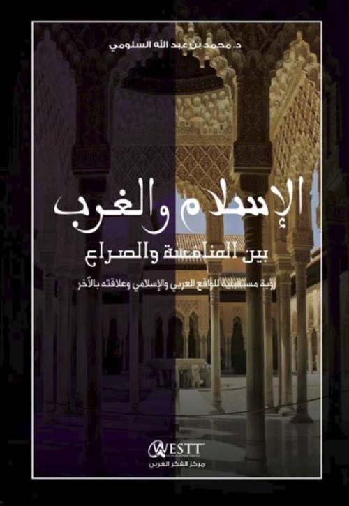 الإسلام والغرب بين المنافسة والصراع ؛ رؤية مستقبلية للواقع العربي والإسلامي وعلاقته بالآخر