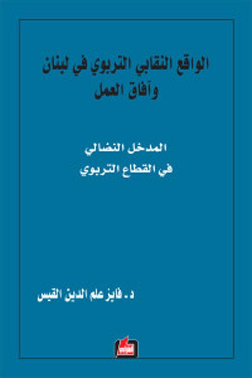 الواقع النقابي التربوي في لبنان وآفاق العمل ؛ المدخل النضالي في القطاع التربوي