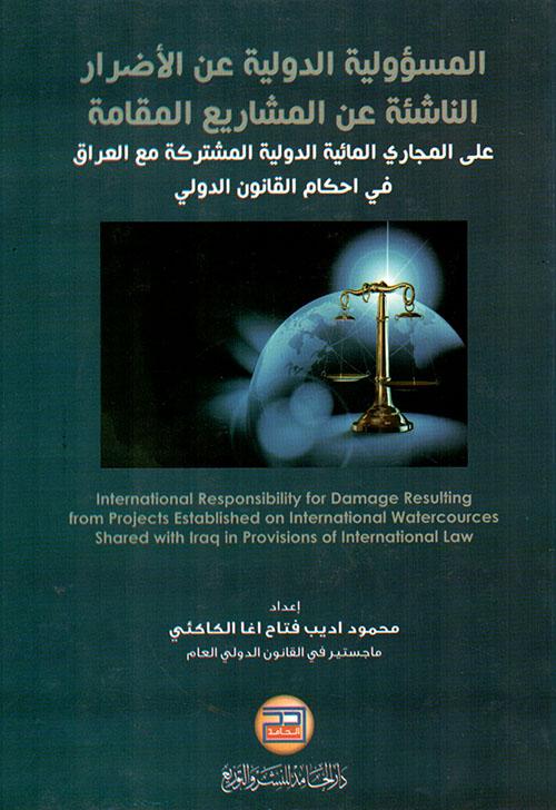 المسؤولية الدولية عن الأضرار الناشئة عن المشاريع المقامة على المجاري المائية الدولية المشتركة مع العراق في أحكام القانون الدولي