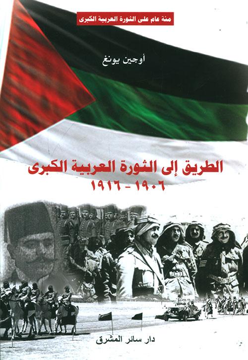 الطريق إلى الثورة العربية الكبرى 1906 - 1916 ؛ مئة عام على الثورة العربية الكبرى