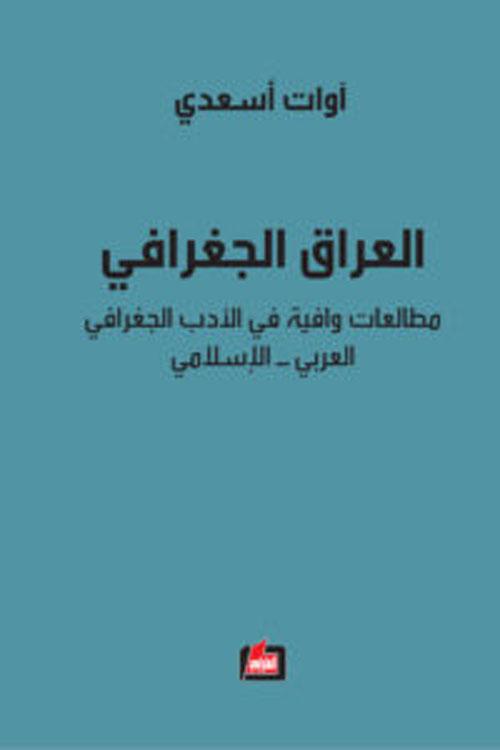 العراق الجغرافي ؛ مطالعات وافية في الأدب الجغرافي العربي - الإسلامي