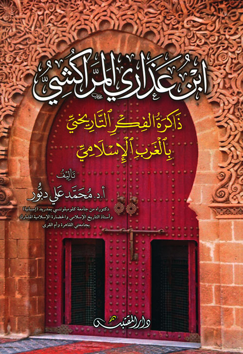 ابن عذاري المراكشي ؛ ذاكرة الفكر التاريخي بالغرب الإسلامي