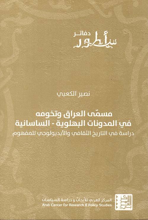 مسمى العراق وتخومه في المدونات البهلوية - الساسانية ؛ دراسة في التاريخ الثقافي والأيديولوجي للمفهوم