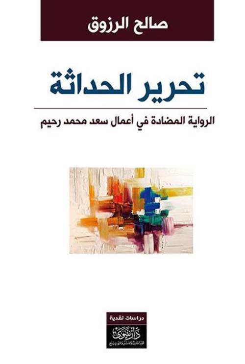 تحرير الحداثة - الرواية المضادة في أعمال سعد محمد رحيم