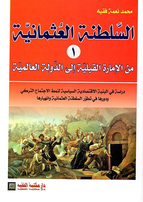 السلطنة العثمانية (1) من الإمارة القبلية إلى الدولة العالمية - دراسة في البنية الإقتصادية السياسية لنمط الإجتماع التركي ودورها في تطور السلطنة العثمانية وانهيارها