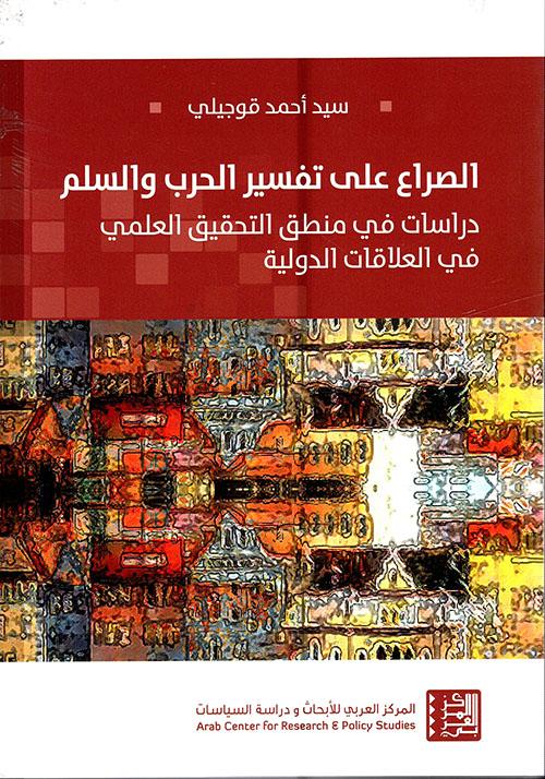 الصراع على تفسير الحرب والسلم - دراسات في منطق التحقيق العلمي في العلاقات الدولية