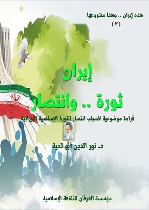 إيران ثورة .. وانتصار ؛ قراءة موضوعية لأسباب انتصار الثورة الإسلامية الإيرانية