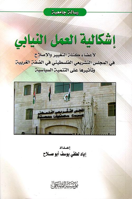 إشكالية العمل النيابي لإعضاء كتلة التغيير والإصلاح في المجلس التشريعي الفلسطيني في الضفة الغربية وتأثيرها على التنمية السياسية
