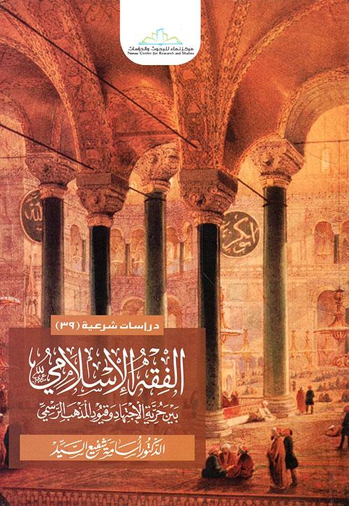الفقه الإسلامي بين الحرية الإجتهاد وقيود المذهب