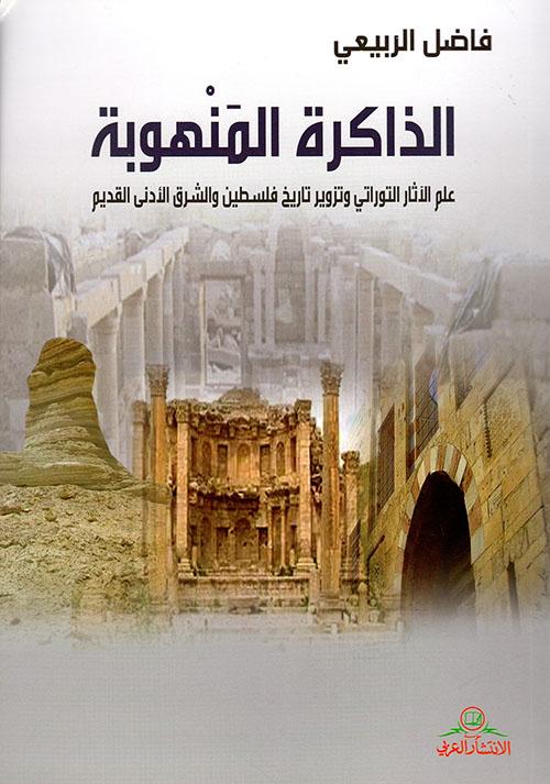 الذاكرة المنهوبة - علم الآثار التوراتي وتزوير تاريخ فلسطين والشرق الأدنى القديم