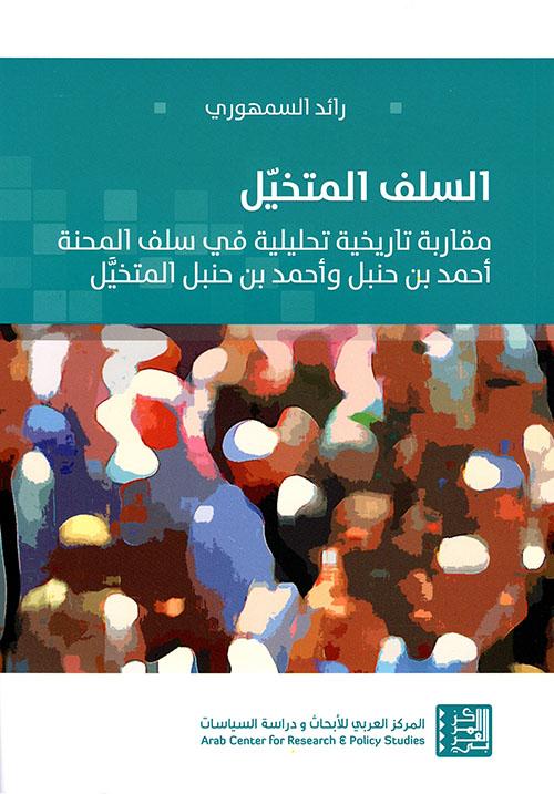 السلف المتخيل ؛ مقاربة تاريخية تحليلية في سلف المحنة أحمد بن حنبل وأحمد بن حنبل المتخيل