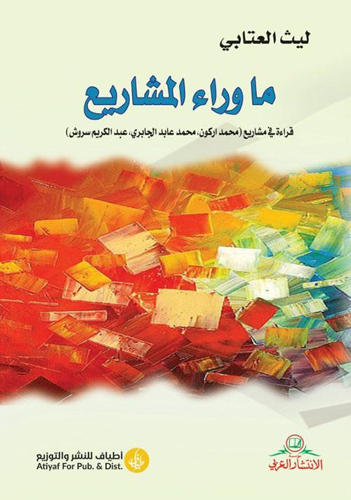 ما وراء المشاريع : قراءة في مشاريع (محمد أركون ، محمد عابد الجابري ، عبد الكريم سروش)