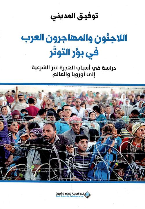 اللاجئون والمهاجرون العرب في بؤر التوتر - دراسة في أسباب الهجرة غير الشرعية إلى أوروبا والعالم