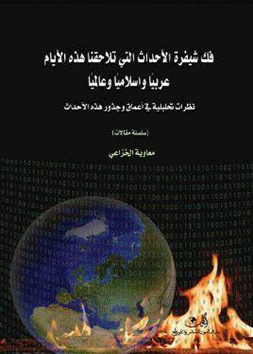 فك شيفرة الأحداث التي تلاحقنا هذه الأيام عربيا وإسلامياً وعالمياً