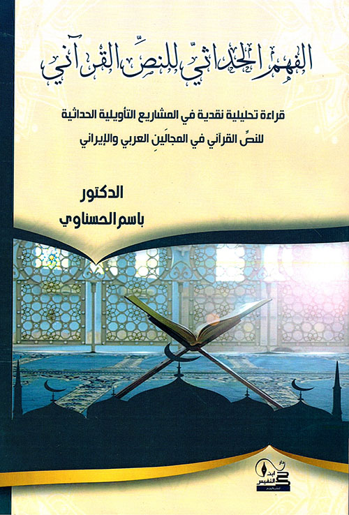 الفهم الحداثيّ للنص القرآني قراءة تحليلية نقدية في المشاريع التأويلية الحداثية للنصِّ القرآني في المجالَينِ العربي والإيراني
