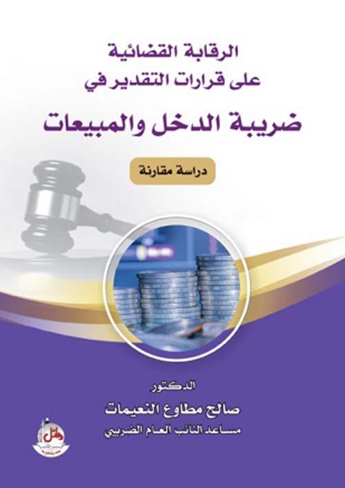 الرقابة القضائية على قرارات التقدير في ضريبة الدخل والمبيعات - دراسة مقارنة