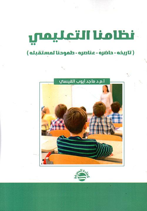 نظامنا التعليمي ( تاريخه - حاضره - عناصره - طموحنا لمستقبله )