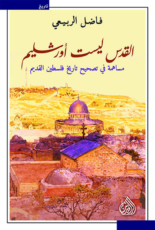 القدس ليست أورشليم ؛ مساهمة في تصحيح تاريخ فلسطين القديم