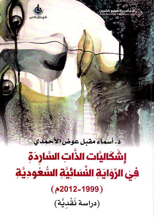 إشكاليات الذات الساردة في الرواية النسائية السعودية ( 1999 - 2012 م) - دراسة مقارنة