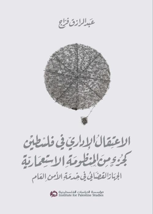 الإعتقال الإداري في فلسطين كجزء من المنظومة الإستعمارية : الجهاز القضائي في خدمة الأمن العام