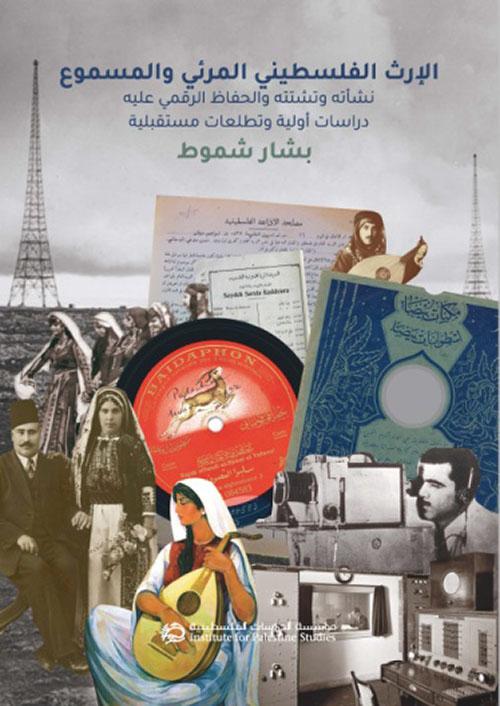 الإرث الفلسطيني المرئي والمسموع، نشأته وتشتته والحفاظ الرقمي عليه : دراسات أولية وتطلعات مستقبلية
