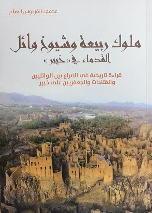 ملوك ربيعة وشيوخ وائل القدماء في (خيبر) - قراءة تاريخية في الصراع بين الوائليين والقتادات والجعفريين على خيبر
