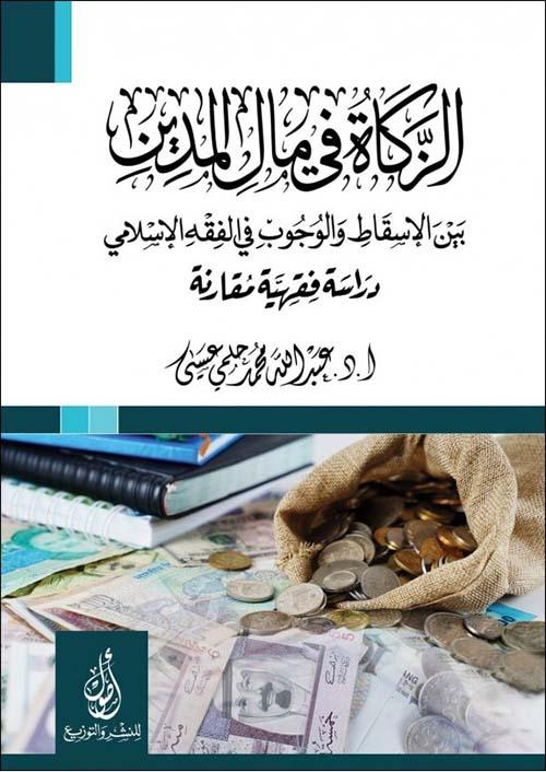 الزكاة في مال المدين؛ بين الإسقاط والوجوب في الفقه الإسلامي؛ دراسة مقارنة