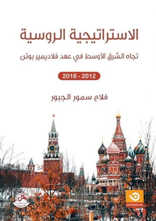 الإستراتيجية الروسية تجاه الشرق الأوسط في عهد فلاديمير بوتن 2012-2018 - سوريا دراسة حالة