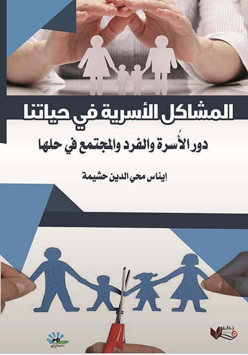 المشاكل الأسرية في حياتنا ؛ دور الأسرة والفرد والمجتمع في حلها