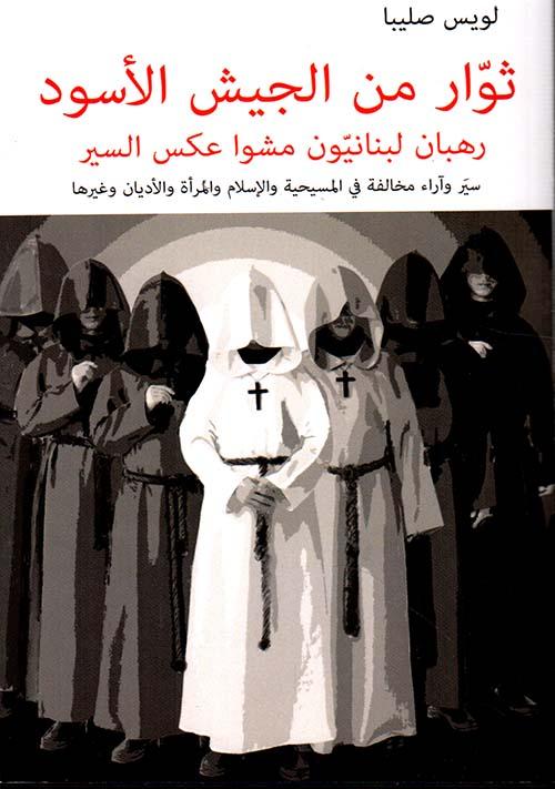 ثوار من الجيش الأسود ؛ رهبان لبنانيون مشوا عكس السير ؛ سير وآراء مخالفة في المسيحية والإسلام والمرأة والأديان وغيرها