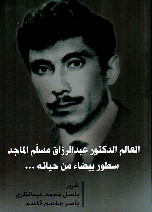 العالم الدكتور عبد الرزاق مسلم الماجد ؛ سطور بيضاء من حياته ...