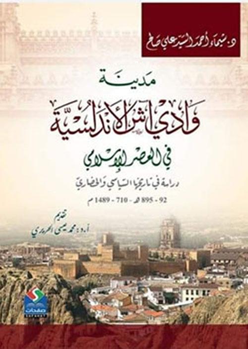 مدينة وادي آش الأندلسية في العصر الإسلام - دراسة في تاريخها  السياسي والحضار (92- 895هـ/710- 1489م)