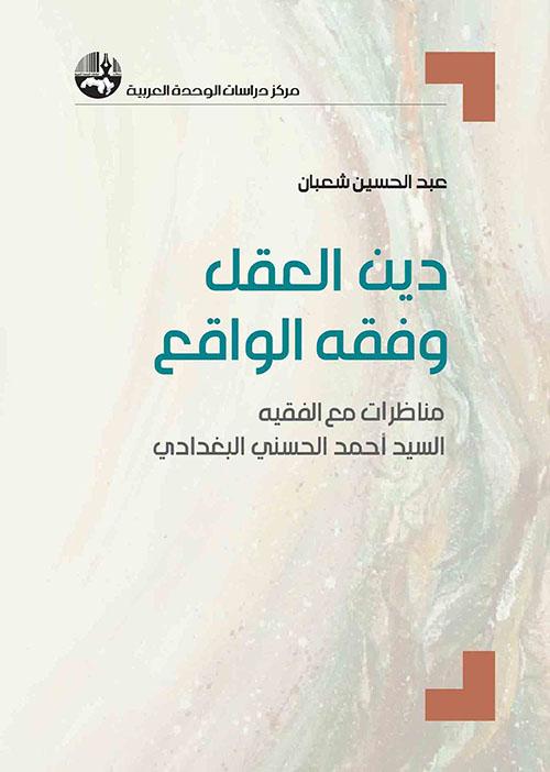 دين العقل وفقه الواقع : مناظرات مع الفقيه السيد أحمد الحسني البغدادي