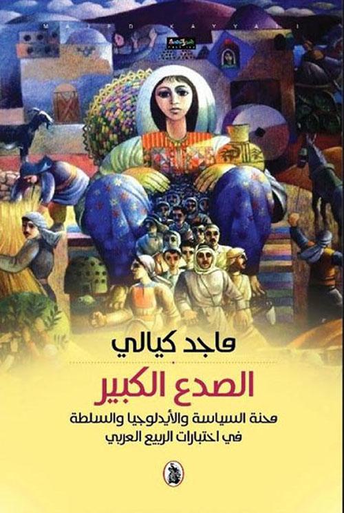 الصدع الكبير ؛ محنة السياسة والأيديولوجيا والسلطة في اختبارات الربيع العربي