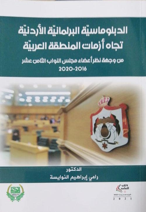 الدبلوماسية البرلمانية الأردنية تجاه أزمات المنطقة العربية ؛ من وجهة نظر أعضاء مجلس النواب الثامن عشر 2020-2016