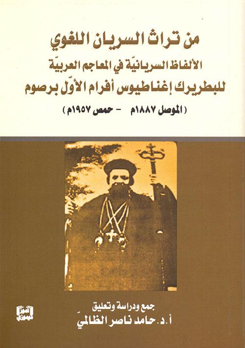 من تراث السريان اللغوي - الألفاظ السريانية في المعاجم العربية للبطريرك إغناطيوس أفرام الأول برصوم (الموصل 1887 م - حمص 1957 م)