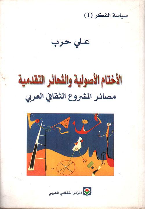 الأختام الأصولية والشعائر التقدمية - مصائر المشروع الثقافي العربي ج1